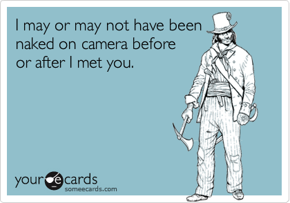 I may or may not have beennaked on camera beforeor after I met you.