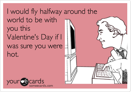 someecards.com - I would fly halfway around the world to be with you this Valentine's Day if I was sure you were hot.