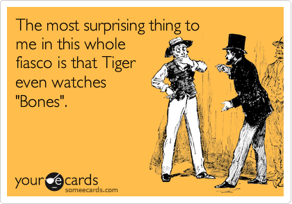 """The most surprising thing to me in this whole fiasco is that Tiger even watches """"Bones""""."""