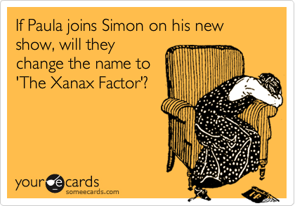 If Paula joins Simon on his new show, will they change the name to 'The Xanax Factor'?