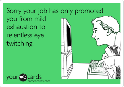 Sorry your job has only promoted you from mildexhaustion torelentless eyetwitching.