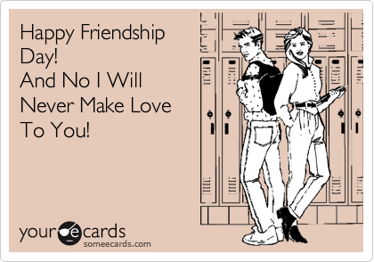 Happy Friendship Day! And No I Will Never Make Love  To You!