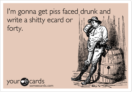 I'm gonna get piss faced drunk and write a shitty ecard orforty.