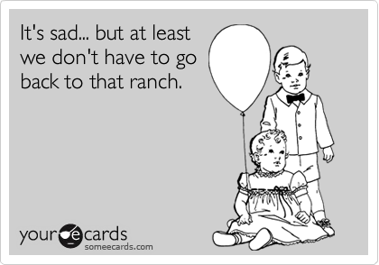 It's sad... but at least we don't have to go back to that ranch.