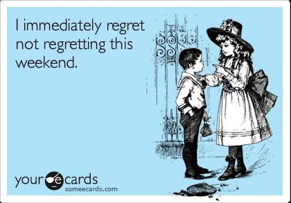 I immediately regretnot regretting thisweekend.