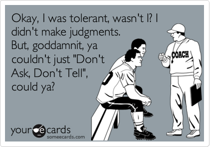 "Okay, I was tolerant, wasn't I? Ididn't make judgments.But, goddamnit, yacouldn't just ""Don'tAsk, Don't Tell"",could ya?"