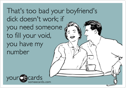 That's too bad your boyfriend's  dick doesn't work; if  you need someone to fill your void, you have my number