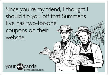 Since you're my friend, I thought I should tip you off that Summer's Eve has two-for-onecoupons on theirwebsite.
