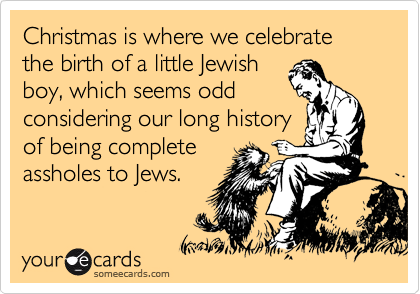 Christmas is where we celebrate the birth of a little Jewish boy which is odd because we think Jews are irritating and we're pretty sure they're going to hell.