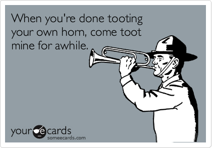 When you're done tooting your own horn, come tootmine for awhile.