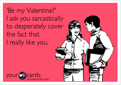 'Be my Valentine?'  I ask you sarcastically to desperately cover the fact that I really like you.