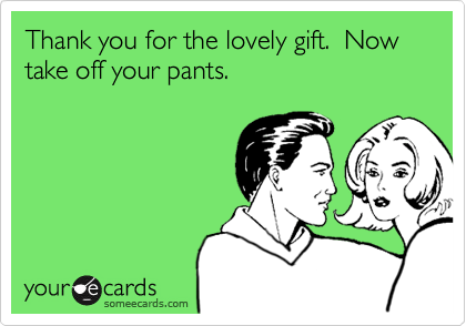 Thank you for the lovely gift.  Now take off your pants.