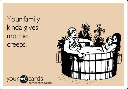 Your family  kinda gives  me the creeps.