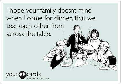 I hope your family doesnt mind when I come for dinner, that we text each other from