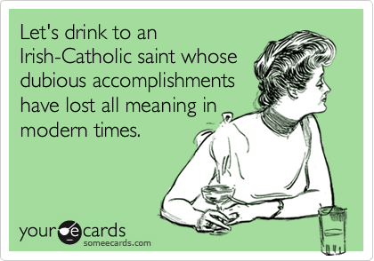 Let's drink to anIrish-Catholic saint whosedubious accomplishmentshave lost all meaning inmodern times.