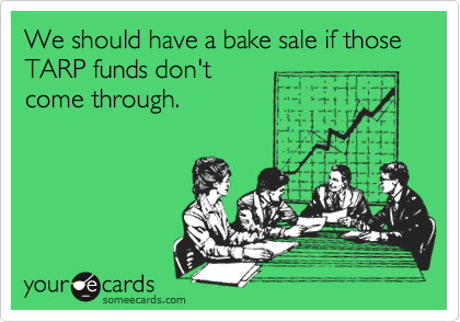 We should have a bake sale if those TARP funds don't