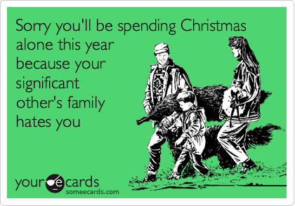 sorry youll be spending christmas alone this year because your significant others family hates