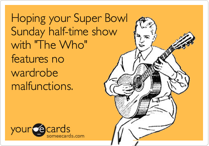 """Hoping your Super Bowl  Sunday half-time show with """"The Who""""  features no wardrobe  malfunctions."""