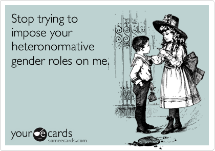 Stop trying toimpose yourheteronormativegender roles on me.