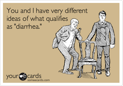 """You and I have very different ideas of what qualifies as """"diarrhea."""""""