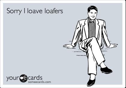 Sorry I loave loafers