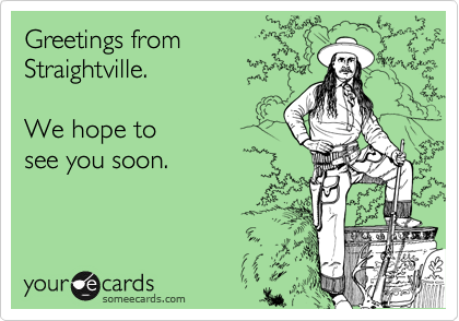 Greetings fromStraightville.We hope to see you soon.