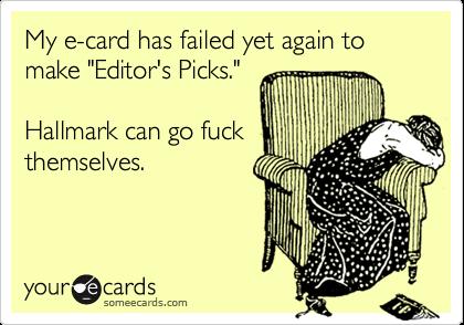 """My e-card has failed yet again to make """"Editor's Picks.""""Hallmark can go fuckthemselves."""