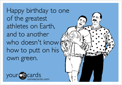 Happy birthday to one of the greatest  athletes on Earth,  and to another who doesn't know how to putt on his own green.