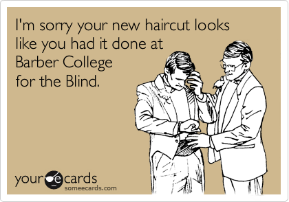 I'm sorry your new haircut looks like you had it done atBarber Collegefor the Blind.