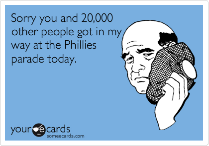 Sorry you and 20,000other people got in myway at the Philliesparade today.