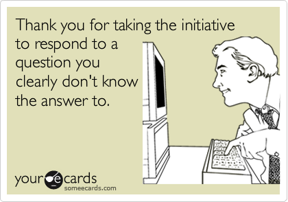 Thank you for taking the initiative to respond to aquestion youclearly don't knowthe answer to.