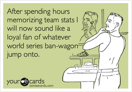 After spending hours memorizing team stats Iwill now sound like a loyal fan of whateverworld series ban-wagonjump onto.