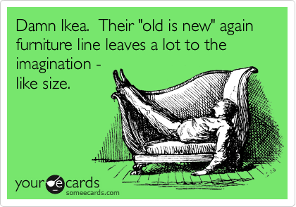 "Damn Ikea.  Their ""old is new"" again furniture line leaves a lot to the imagination - like size."