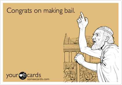 Congrats on making bail.