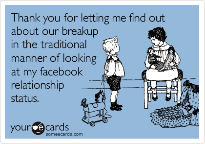 Thank you for letting me find out about our breakup in the traditional manner of looking at my facebook relationship status.