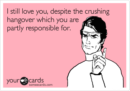 I still love you, despite the crushing hangover which you are