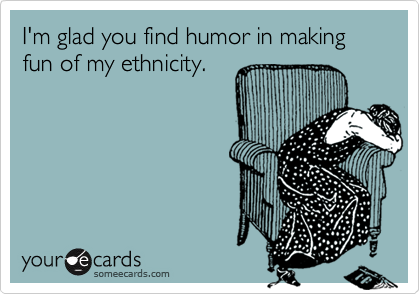 I'm glad you find humor in making fun of my ethnicity.