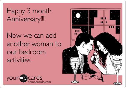 Happy 3 monthAnniversary!!!Now we can add another woman toour bedroomactivities.