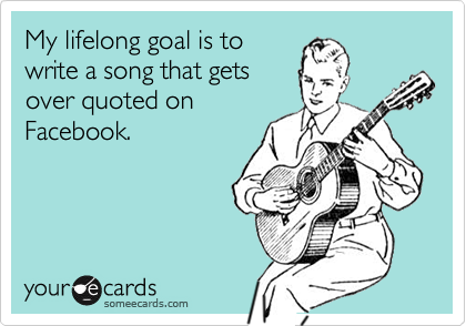 My lifelong goal is to write a song that gets over quoted on Facebook.