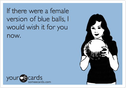 If There Were A Female Version Of Blue Balls I Would Wish It For You