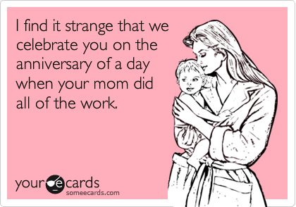 someecards.com - I find it strange that we celebrate you on the anniversary of a day when your mom did all of the work.