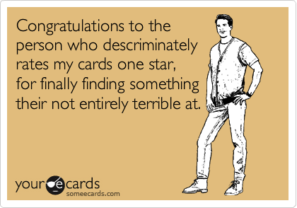 Congratulations to the person who descriminately rates my cards one star, for finally finding something their not entirely terrible at.