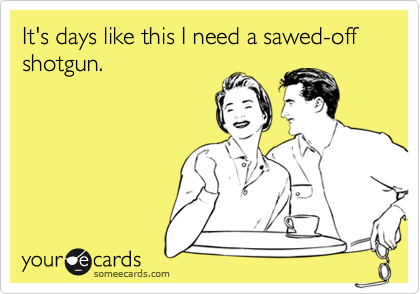 It's days like this I need a sawed-off shotgun.