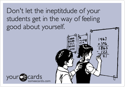 Don't let the ineptitdude of your students get in the way of feeling good about yourself.