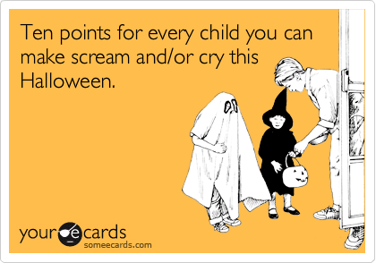 Ten points for every child you can make scream and/or cry thisHalloween.