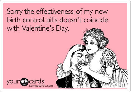 Sorry the effectiveness of my new birth control pills doesn't coincide with Valentine's Day.