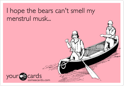 I hope the bears can't smell my menstrul musk...