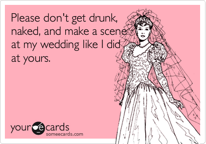Funny Reminders Ecard: Please don't get drunk, naked, and make a scene at my wedding like I did at yours.