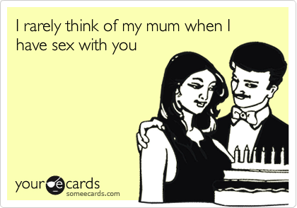 I rarely think of my mum when I have sex with you