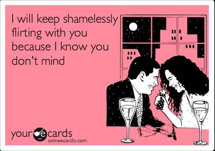 I will keep shamelesslyflirting with youbecause I know youdon't mind
